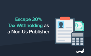 How to Escape 30% Tax Withholding as a Non-US Self-Publisher – A Quick Guide