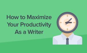 How to Maximize Your Productivity as a Writer and Cure Your Writer's Block Forever